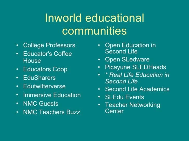 Inworld educational communities <ul><li>College Professors </li></ul><ul><li>Educator's Coffee House </li></ul><ul><li>Edu...