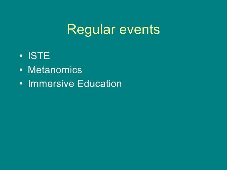 Regular events <ul><li>ISTE </li></ul><ul><li>Metanomics </li></ul><ul><li>Immersive Education </li></ul>