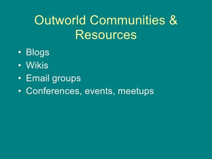 Outworld Communities & Resources <ul><li>Blogs  </li></ul><ul><li>Wikis </li></ul><ul><li>Email groups </li></ul><ul><li>C...