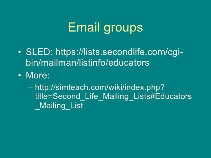 Email groups <ul><li>SLED: https://lists.secondlife.com/cgi-bin/mailman/listinfo/educators </li></ul><ul><li>More: </li></...
