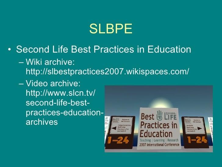 SLBPE <ul><li>Second Life Best Practices in Education </li></ul><ul><ul><li>Wiki archive: http://slbestpractices2007.wikis...