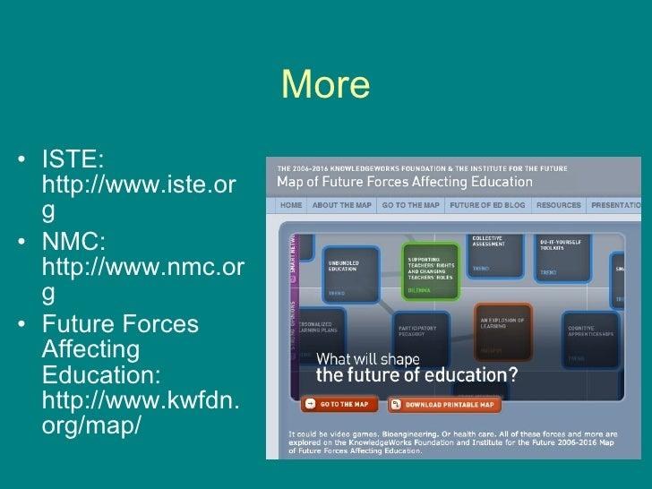 More <ul><li>ISTE: http://www.iste.org </li></ul><ul><li>NMC: http://www.nmc.org </li></ul><ul><li>Future Forces Affecting...