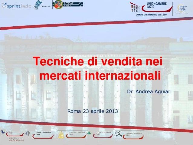 Tecniche di vendita nei mercati internazionali                            Dr. Andrea Aguiari      Roma 23 aprile 2013