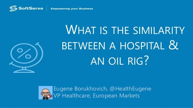 WHAT IS THE SIMILARITY  BETWEEN A HOSPITAL &  AN OIL RIG?  Eugene Borukhovich, @HealthEugene  VP Healthcare, European Mark...