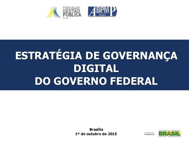 ESTRATÉGIA DE GOVERNANÇA DIGITAL DO GOVERNO FEDERAL Brasília 1º de outubro de 2015
