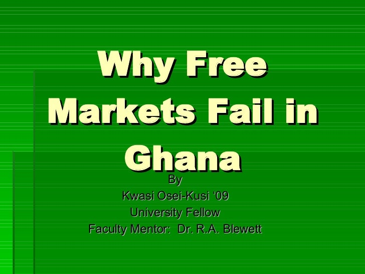 Why Free Markets Fail in Ghana By Kwasi Osei-Kusi '09 University Fellow Faculty Mentor:  Dr. R.A. Blewett