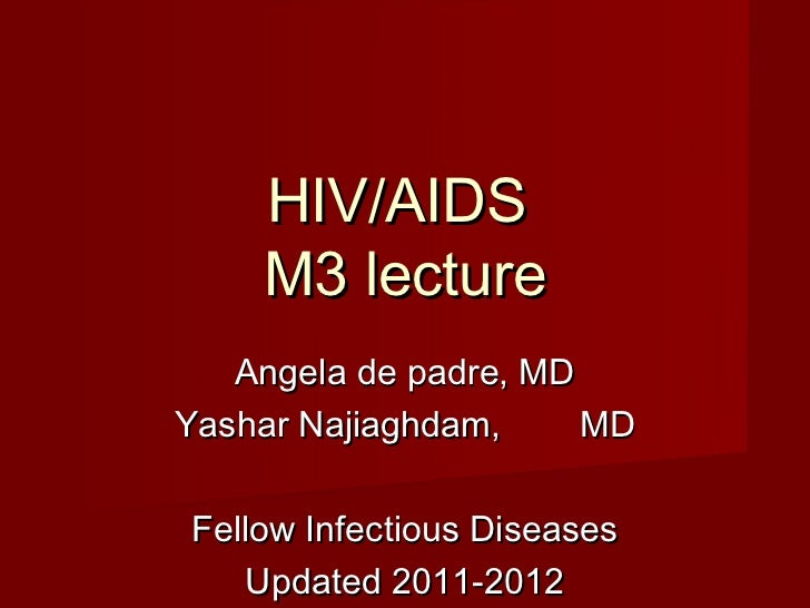 HIV/AIDS    M3 lecture   Angela de padre, MDYashar Najiaghdam,     MDFellow Infectious Diseases   Updated 2011-2012