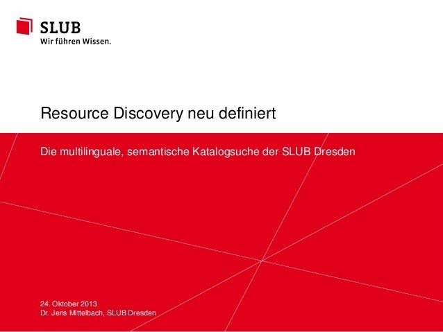 Resource Discovery neu definiert Die multilinguale, semantische Katalogsuche der SLUB Dresden  24. Oktober 2013 Sächsische...