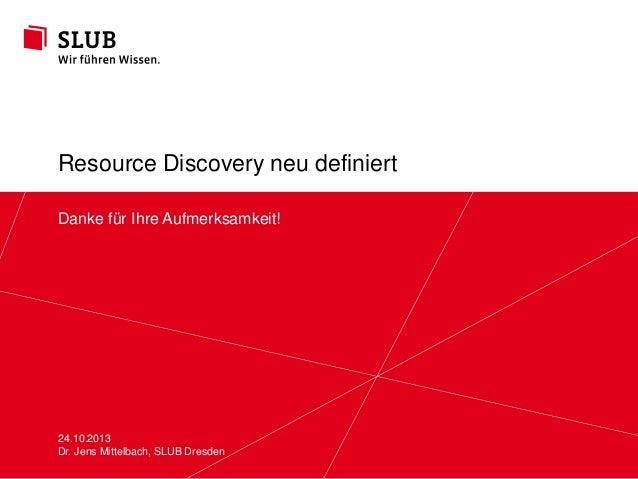 Resource Discovery neu definiert Danke für Ihre Aufmerksamkeit!  24.10.2013 Sächsische Landesbibliothek – Dresden Dr. Jens...