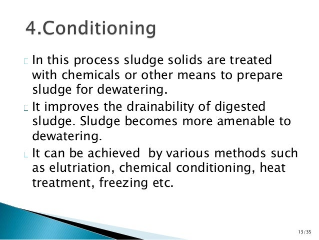 In this process sludge solids are treated  with chemicals or other means to prepare  sludge for dewatering.  It improves t...