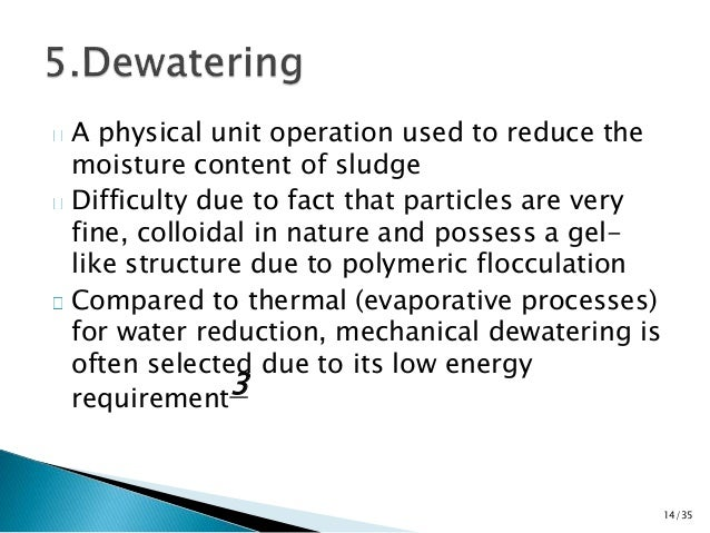 A physical unit operation used to reduce the  moisture content of sludge  Difficulty due to fact that particles are very  ...