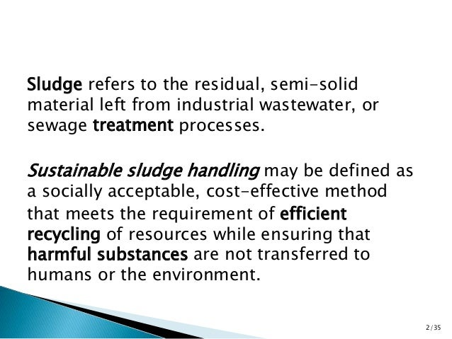 Sludge refers to the residual, semi-solid  material left from industrial wastewater, or  sewage treatment processes.  Sust...