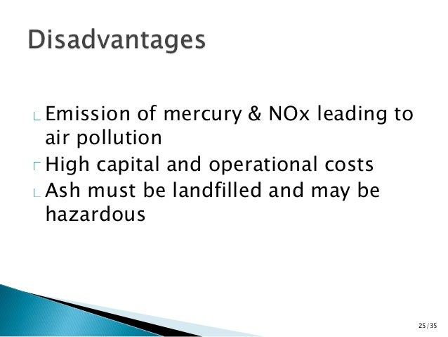 Emission of mercury & NOx leading to  air pollution  High capital and operational costs  Ash must be landfilled and may be...