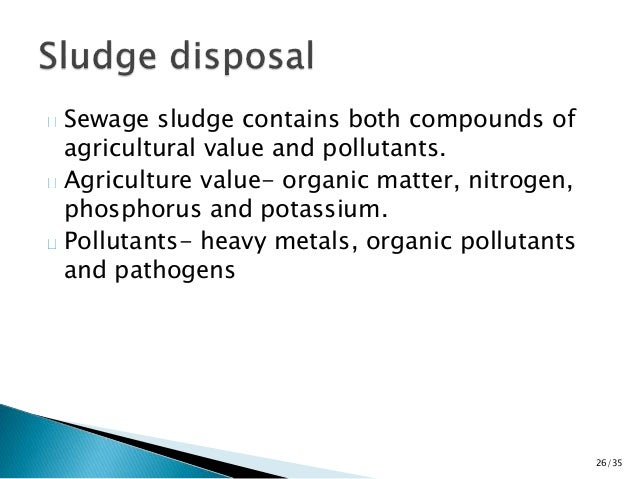 Sewage sludge contains both compounds of  agricultural value and pollutants.  Agriculture value- organic matter, nitrogen,...