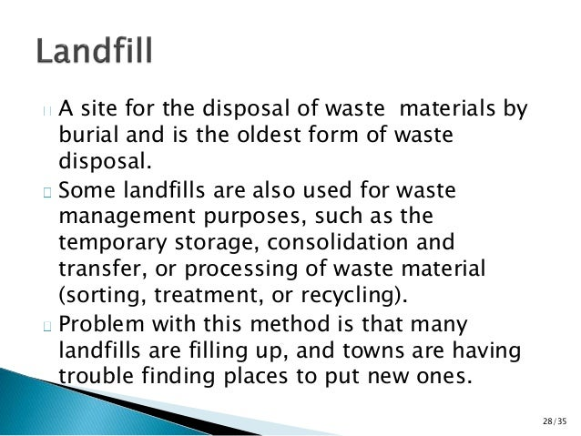 A site for the disposal of waste materials by  burial and is the oldest form of waste  disposal.  Some landfills are also ...