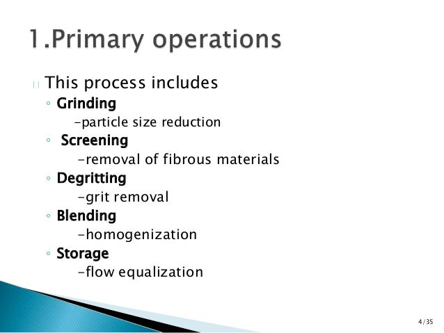 This process includes  ◦ Grinding  -particle size reduction  ◦ Screening  -removal of fibrous materials  ◦ Degritting  -gr...