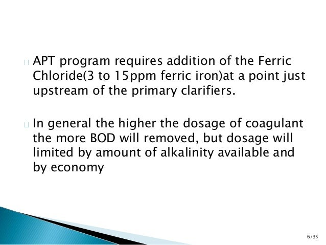 APT program requires addition of the Ferric  Chloride(3 to 15ppm ferric iron)at a point just  upstream of the primary clar...
