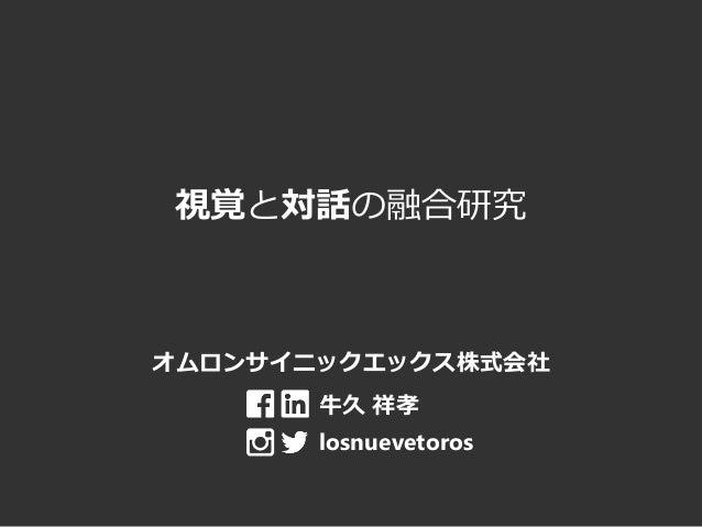 視覚と対話の融合研究 オムロンサイニックエックス株式会社 牛久 祥孝 losnuevetoros