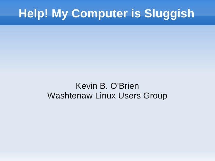 Help! My Computer is Sluggish          Kevin B. OBrien    Washtenaw Linux Users Group