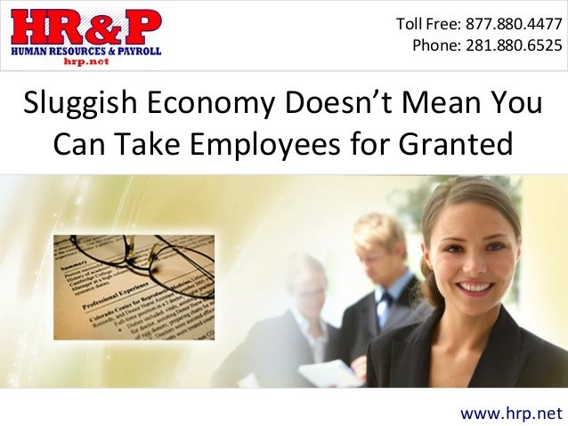 Toll Free: 877.880.4477 Phone: 281.880.6525 www.hrp.net Sluggish Economy Doesn't Mean You Can Take Employees for Granted