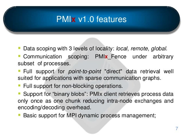 PMIx v1.0 features  Data scoping with 3 levels of locality: local, remote, global.  Communication scoping: PMIx_Fence un...