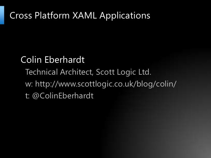 Cross Platform XAML Applications<br />Colin Eberhardt<br />Technical Architect, Scott Logic Ltd.<br />w: http://www.scottl...