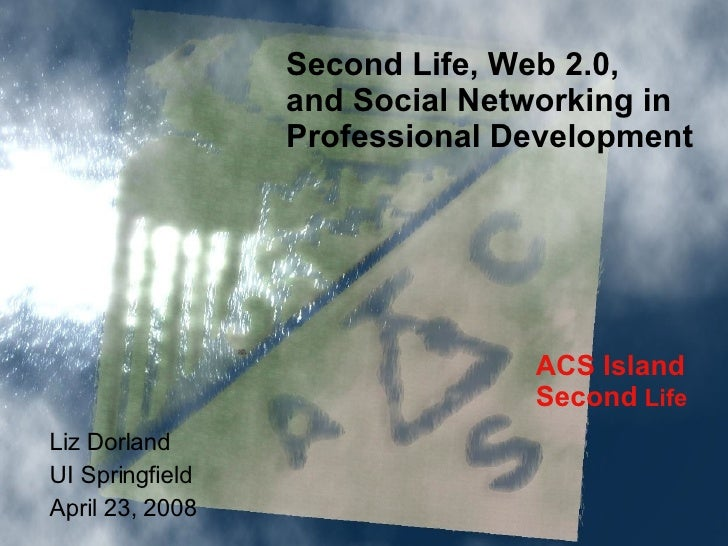 ACS Island Second  Life Second Life, Web 2.0,  and Social Networking in  Professional Development Liz Dorland UI Springfie...