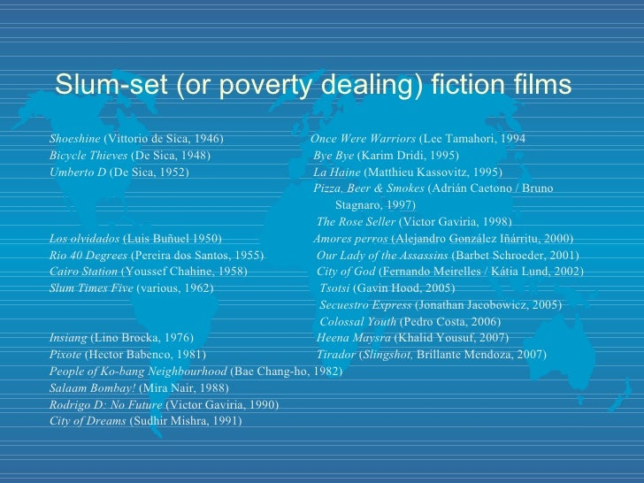 Slum-set (or poverty dealing) fiction films <ul><li>Shoeshine  (Vittorio de Sica, 1946)   Once Were Warriors  (Lee Tamahor...