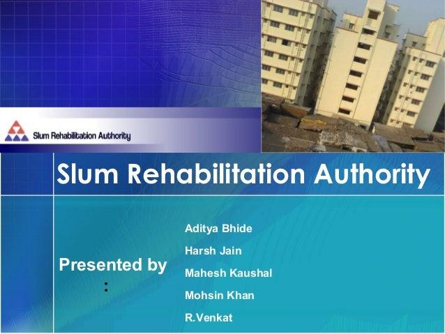 Slum Rehabilitation Authority               Aditya Bhide               Harsh JainPresented by   Mahesh Kaushal     :      ...