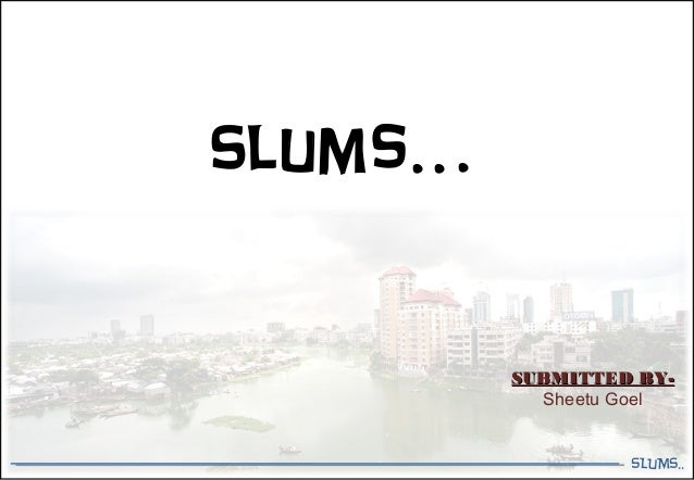 SLUMS.. Slums… SUBMITTED BY-SUBMITTED BY- Sheetu Goel