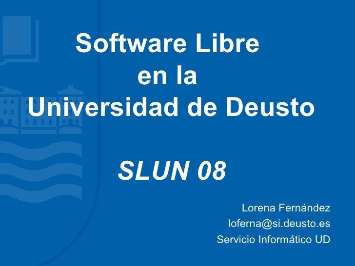 Software Libre         en la Universidad de Deusto        SLUN 08                   Lorena Fernández                lofern...