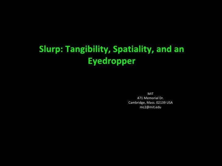 Slurp: Tangibility, Spatiality, and an Eyedropper Jamie Zigelbaum MIT Media Lab 20 Ames St. Cambridge, Mass. 02139 USA [em...