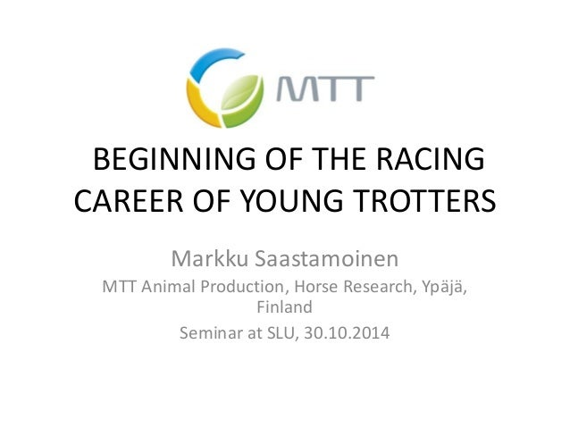 BEGINNING OF THE RACING CAREER OF YOUNG TROTTERS  Markku Saastamoinen  MTT Animal Production, Horse Research, Ypäjä, Finla...