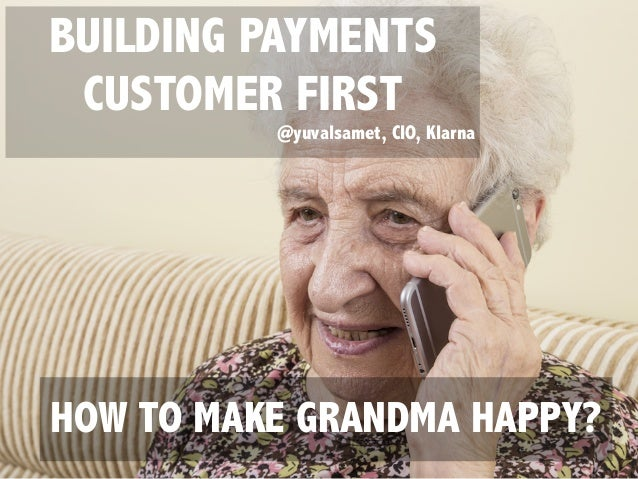 BUILDING PAYMENTS CUSTOMER FIRST @yuvalsamet, CIO, Klarna HOW TO MAKE GRANDMA HAPPY?