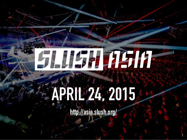 1 APRIL 24, 2015 http://asia.slush.org/