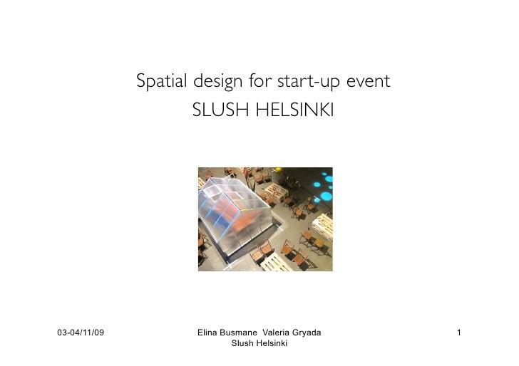 Spatial design for start-up event                       SLUSH HELSINKI     03-04/11/09           Elina Busmane Valeria Gry...
