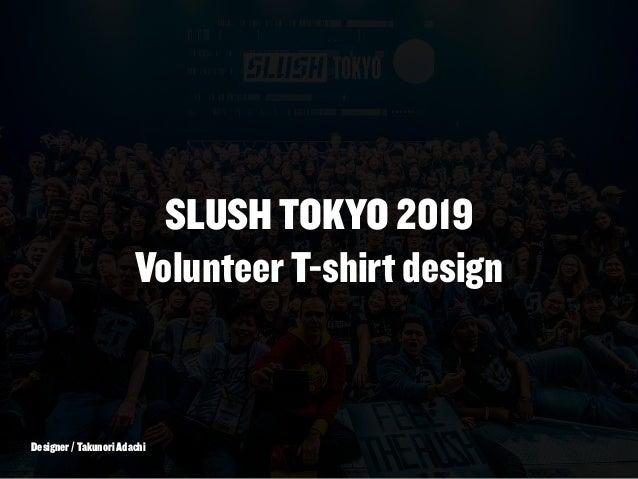 SLUSH TOKYO 2019 Volunteer T-shirt design Designer / Takunori Adachi