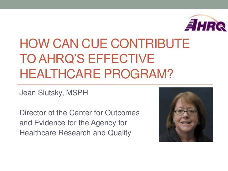 HOW CAN CUE CONTRIBUTETO AHRQ'S EFFECTIVEHEALTHCARE PROGRAM?Jean Slutsky, MSPHDirector of the Center for Outcomesand Evide...
