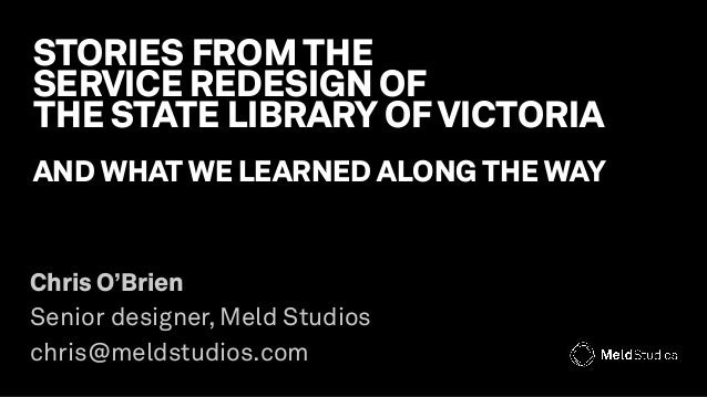 STORIES FROM THE SERVICE REDESIGN OF  THE STATE LIBRARY OF VICTORIA AND WHAT WE LEARNED ALONG THE WAY Chris O'Brien Sen...