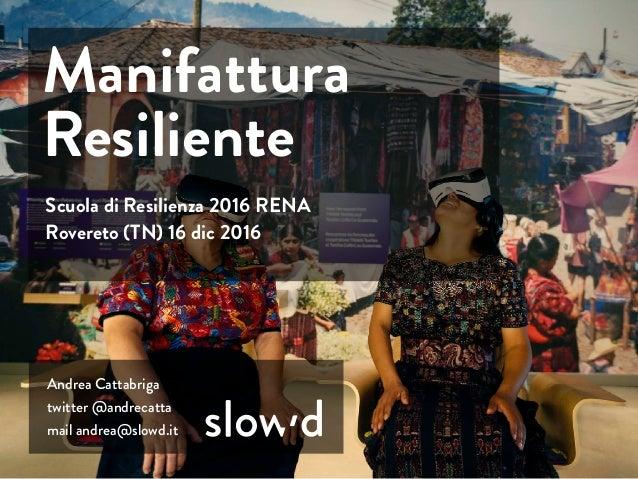 Andrea Cattabriga twitter @andrecatta mail andrea@slowd.it Scuola di Resilienza 2016 RENA Rovereto (TN) 16 dic 2016 Manifa...