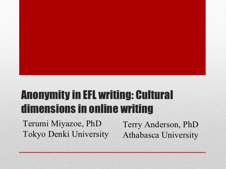 Anonymity in EFL writing: Cultural dimensions in online writing Terry Anderson, PhD Athabasca University Terumi Miyazoe, P...
