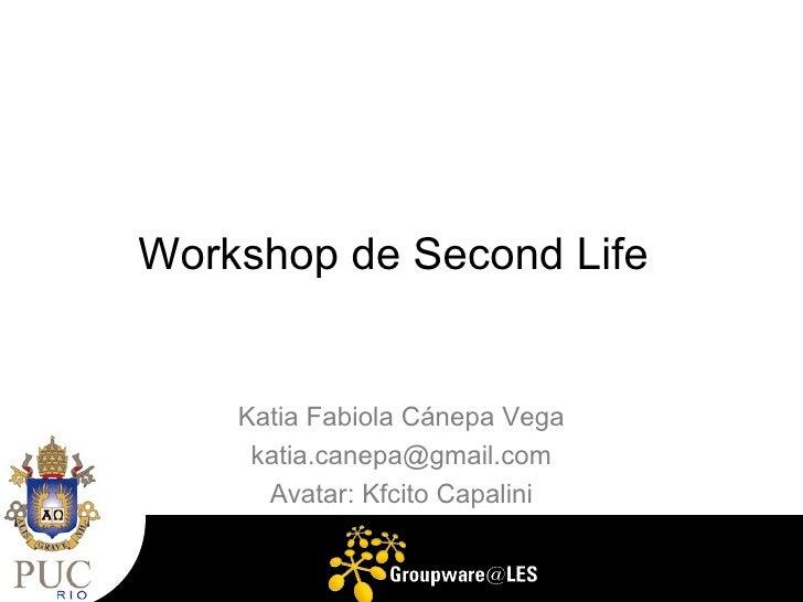 Workshop de Second Life       Katia Fabiola Cánepa Vega      katia.canepa@gmail.com       Avatar: Kfcito Capalini