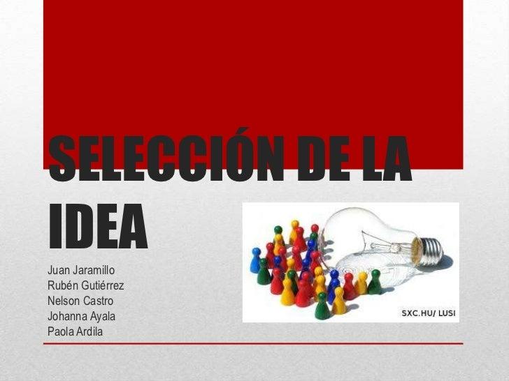SELECCIÓN DE LA IDEA<br />Juan Jaramillo<br />Rubén Gutiérrez<br />Nelson Castro<br />Johanna Ayala<br />Paola Ardila<br />