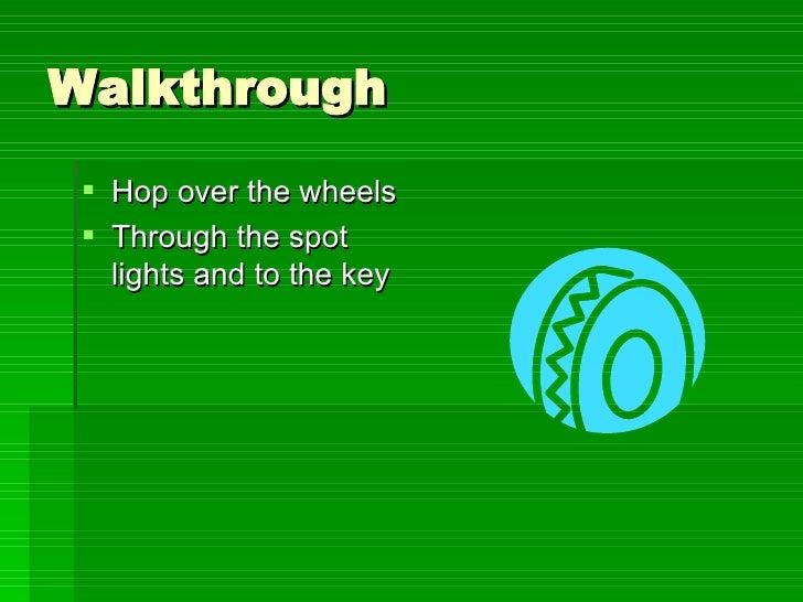 Walkthrough <ul><li>Hop over the wheels  </li></ul><ul><li>Through the spot lights and to the key </li></ul>