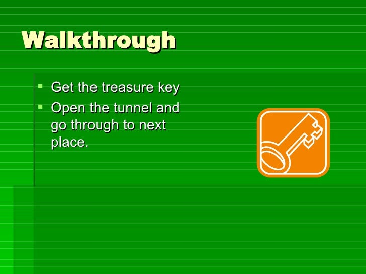 Walkthrough <ul><li>Get the treasure key  </li></ul><ul><li>Open the tunnel and go through to next place. </li></ul>