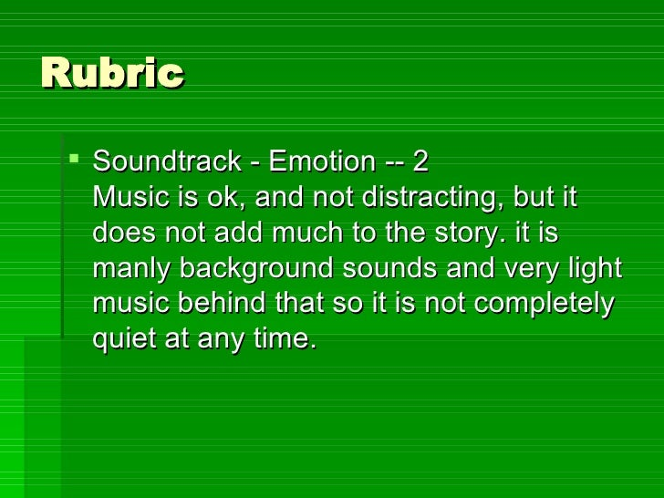 Rubric <ul><li>Soundtrack - Emotion -- 2 Music is ok, and not distracting, but it does not add much to the story. it is ma...