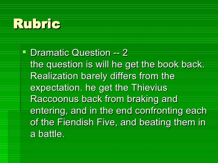 Rubric <ul><li>Dramatic Question -- 2 the question is will he get the book back. Realization barely differs from the expec...