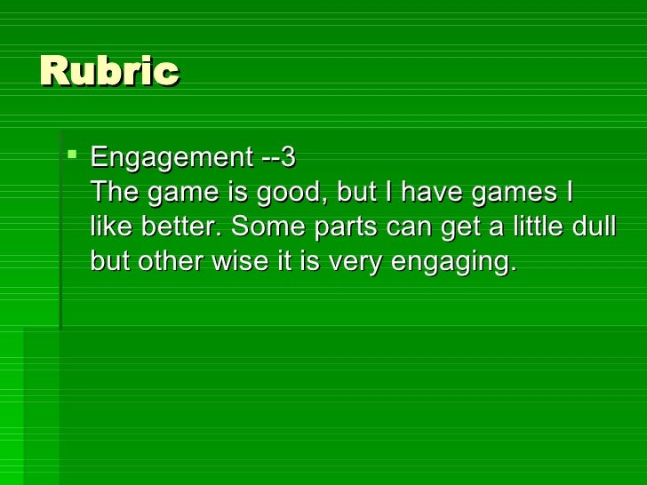 Rubric <ul><li>Engagement --3 The game is good, but I have games I like better. Some parts can get a little dull but other...