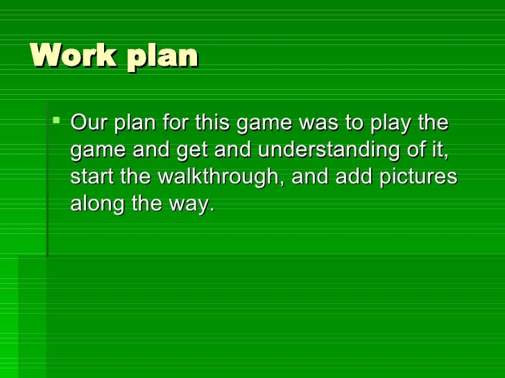 Work plan <ul><li>Our plan for this game was to play the game and get and understanding of it, start the walkthrough, and ...