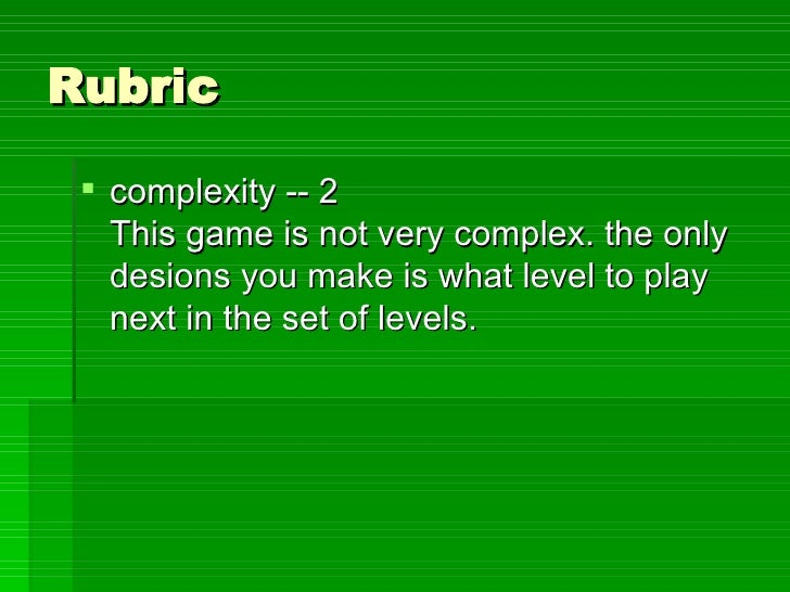 Rubric <ul><li>complexity -- 2 This game is not very complex. the only desions you make is what level to play next in the ...